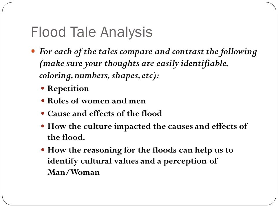 Flood Tale Analysis For each of the tales compare and contrast the following (make sure your thoughts are easily identifiable, coloring, numbers, shapes, etc): Repetition Roles of women and men Cause and effects of the flood How the culture impacted the causes and effects of the flood.