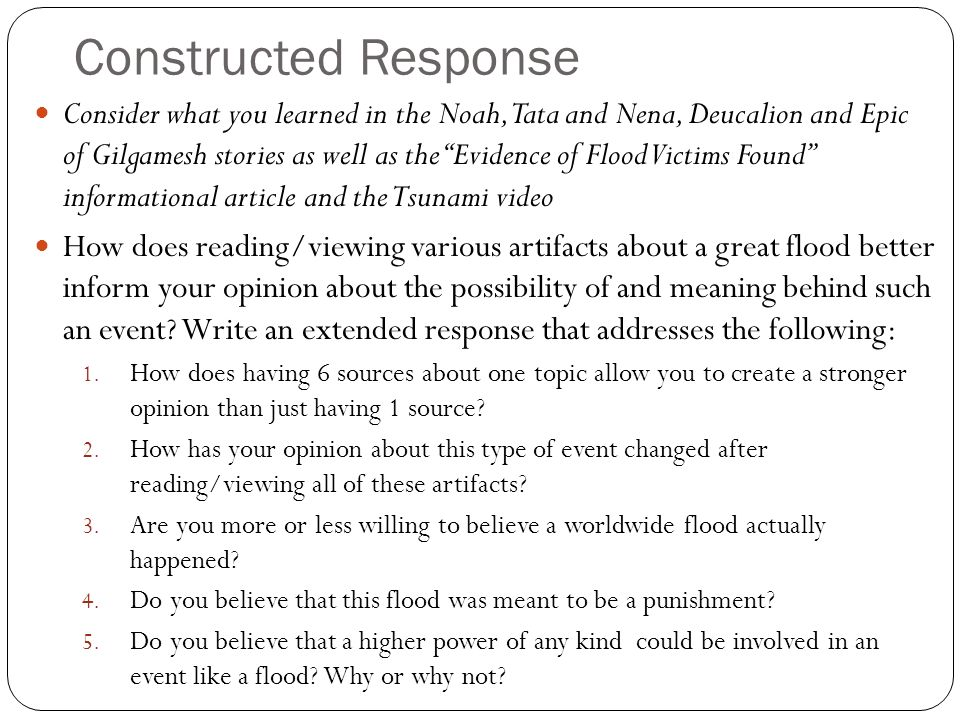 Constructed Response Consider what you learned in the Noah, Tata and Nena, Deucalion and Epic of Gilgamesh stories as well as the Evidence of Flood Victims Found informational article and the Tsunami video How does reading/viewing various artifacts about a great flood better inform your opinion about the possibility of and meaning behind such an event.