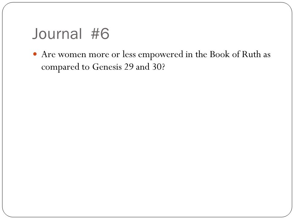 Journal #6 Are women more or less empowered in the Book of Ruth as compared to Genesis 29 and 30