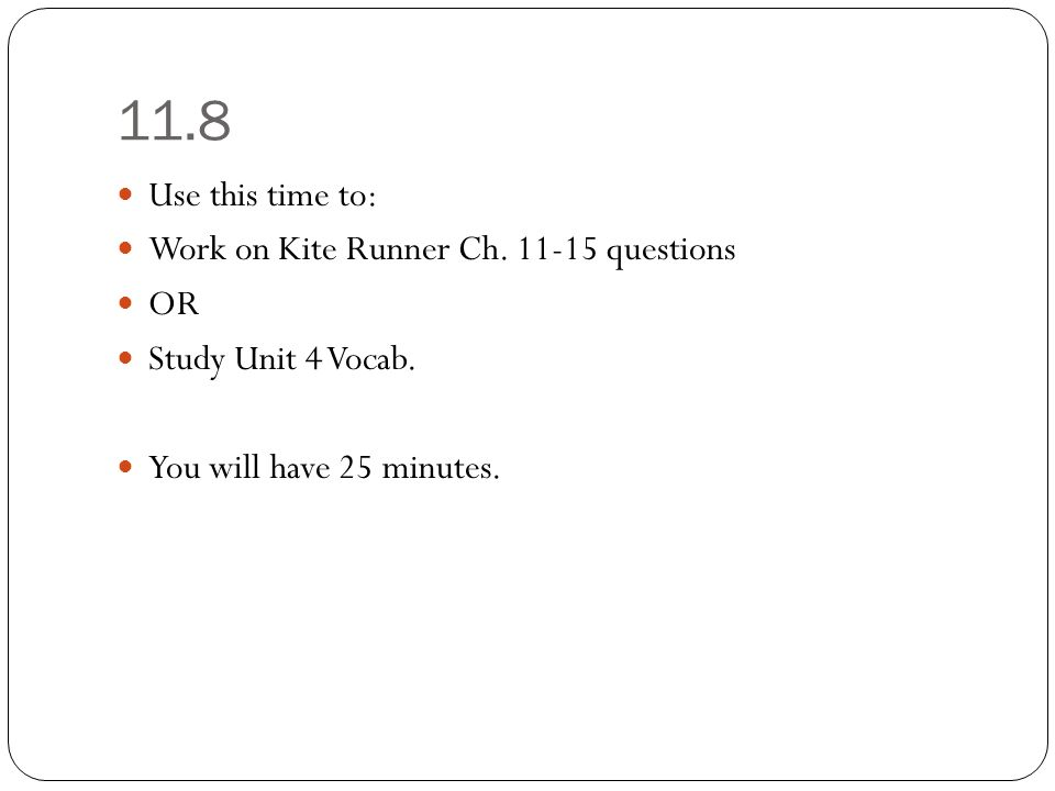 11.8 Use this time to: Work on Kite Runner Ch. 11-15 questions OR Study Unit 4 Vocab.