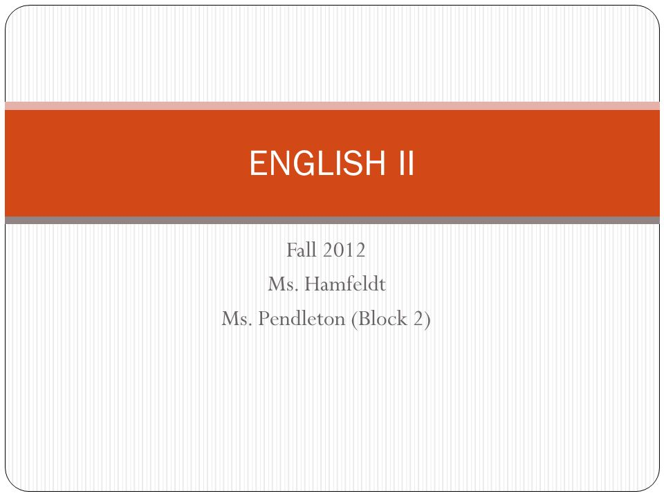 Fall 2012 Ms. Hamfeldt Ms. Pendleton (Block 2) ENGLISH II