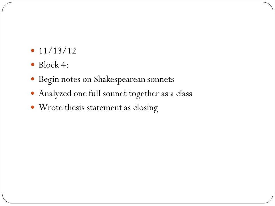 11/13/12 Block 4: Begin notes on Shakespearean sonnets Analyzed one full sonnet together as a class Wrote thesis statement as closing