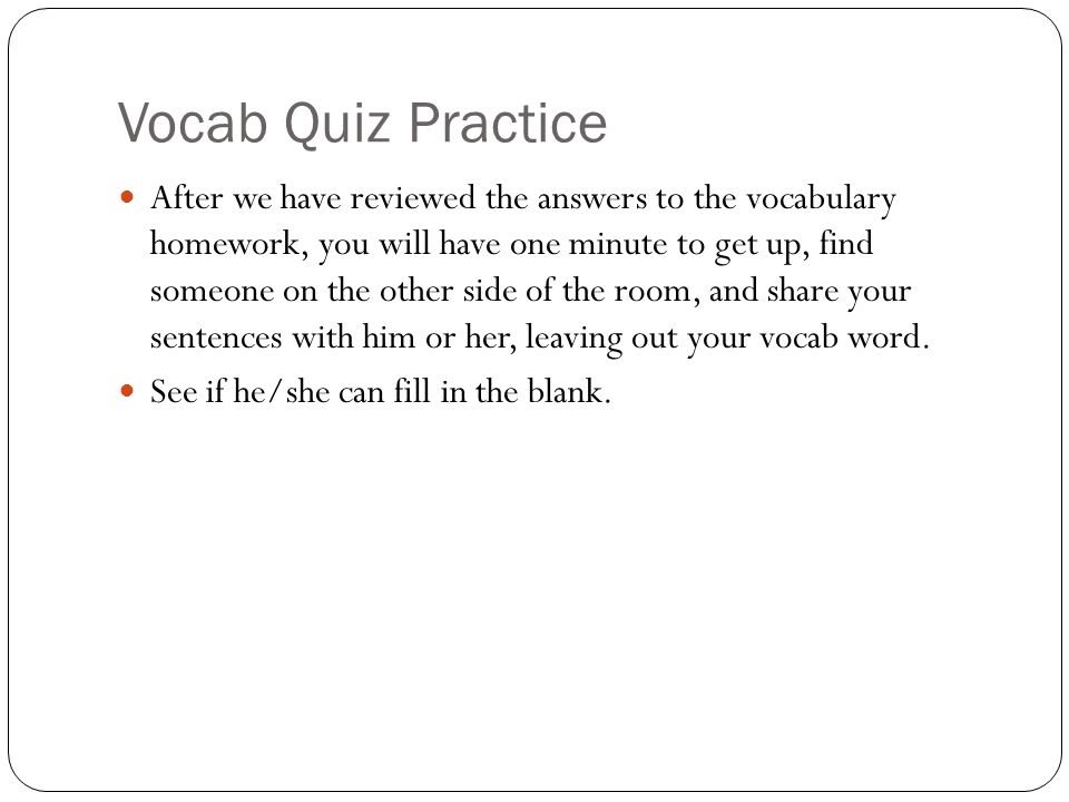 Vocab Quiz Practice After we have reviewed the answers to the vocabulary homework, you will have one minute to get up, find someone on the other side of the room, and share your sentences with him or her, leaving out your vocab word.