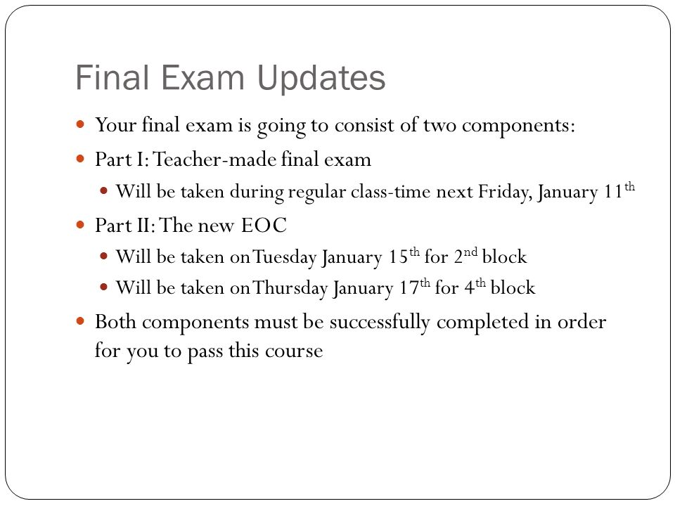 Final Exam Updates Your final exam is going to consist of two components: Part I: Teacher-made final exam Will be taken during regular class-time next Friday, January 11 th Part II: The new EOC Will be taken on Tuesday January 15 th for 2 nd block Will be taken on Thursday January 17 th for 4 th block Both components must be successfully completed in order for you to pass this course