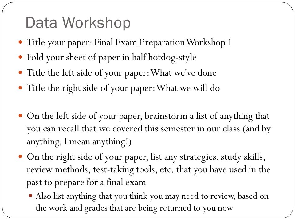 Data Workshop Title your paper: Final Exam Preparation Workshop 1 Fold your sheet of paper in half hotdog-style Title the left side of your paper: What we ve done Title the right side of your paper: What we will do On the left side of your paper, brainstorm a list of anything that you can recall that we covered this semester in our class (and by anything, I mean anything!) On the right side of your paper, list any strategies, study skills, review methods, test-taking tools, etc.