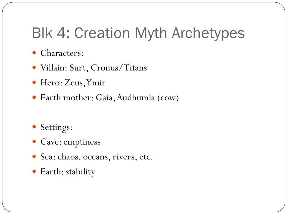 Blk 4: Creation Myth Archetypes Characters: Villain: Surt, Cronus/Titans Hero: Zeus, Ymir Earth mother: Gaia, Audhumla (cow) Settings: Cave: emptiness Sea: chaos, oceans, rivers, etc.