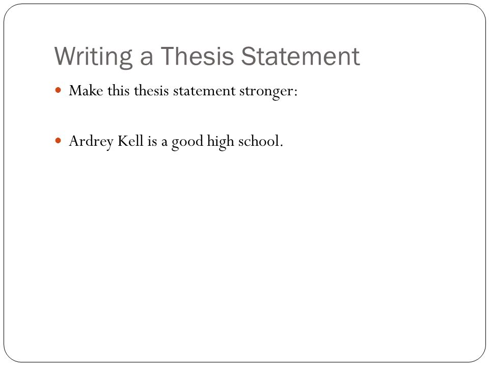 Writing a Thesis Statement Make this thesis statement stronger: Ardrey Kell is a good high school.