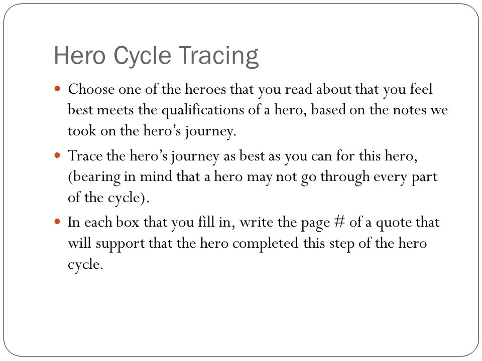 Hero Cycle Tracing Choose one of the heroes that you read about that you feel best meets the qualifications of a hero, based on the notes we took on the hero's journey.