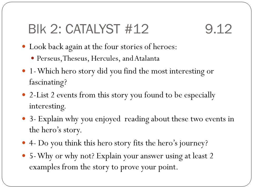 Blk 2: CATALYST #129.12 Look back again at the four stories of heroes: Perseus, Theseus, Hercules, and Atalanta 1- Which hero story did you find the most interesting or fascinating.