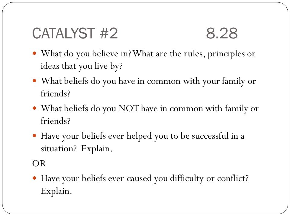 CATALYST #28.28 What do you believe in. What are the rules, principles or ideas that you live by.