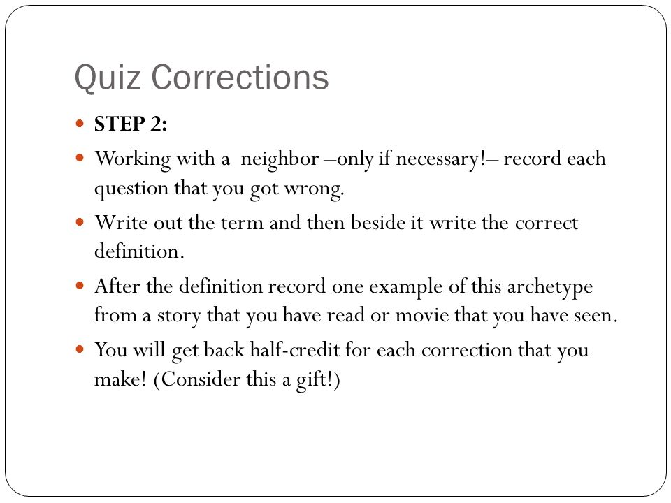 Quiz Corrections STEP 2: Working with a neighbor –only if necessary!– record each question that you got wrong.