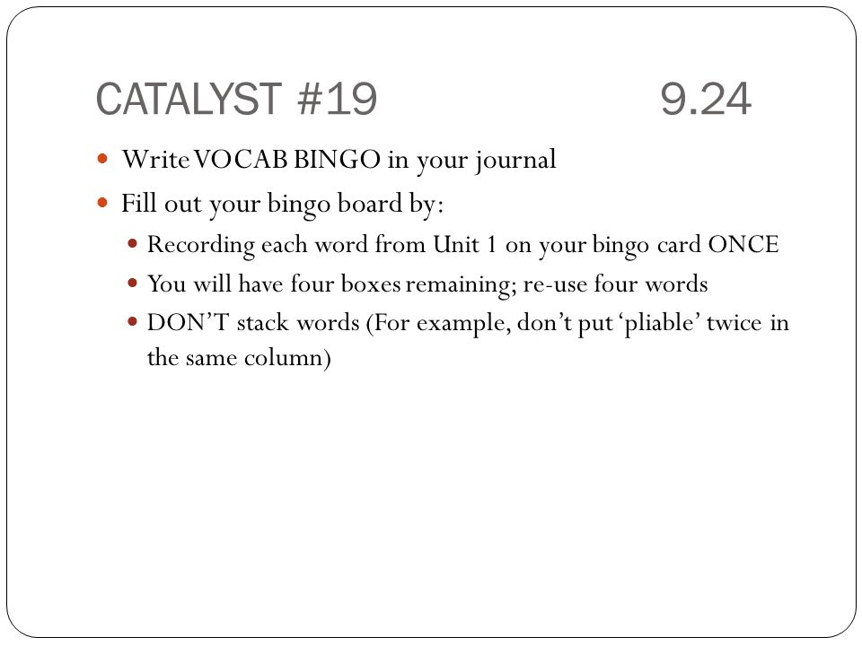 CATALYST #19 9.24 Write VOCAB BINGO in your journal Fill out your bingo board by: Recording each word from Unit 1 on your bingo card ONCE You will have four boxes remaining; re-use four words DON'T stack words (For example, don't put 'pliable' twice in the same column)