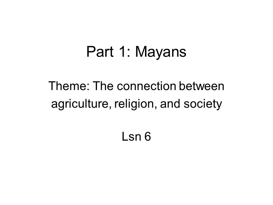 Part 1: Mayans Theme: The connection between agriculture, religion, and society Lsn 6