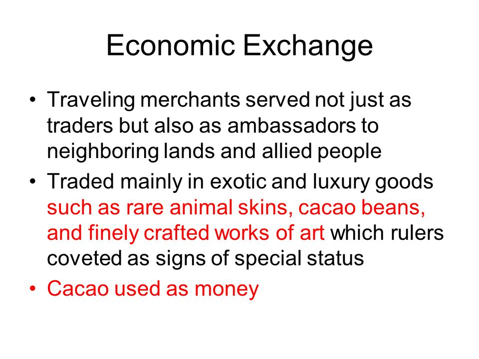 Economic Exchange Traveling merchants served not just as traders but also as ambassadors to neighboring lands and allied people Traded mainly in exotic and luxury goods such as rare animal skins, cacao beans, and finely crafted works of art which rulers coveted as signs of special status Cacao used as money