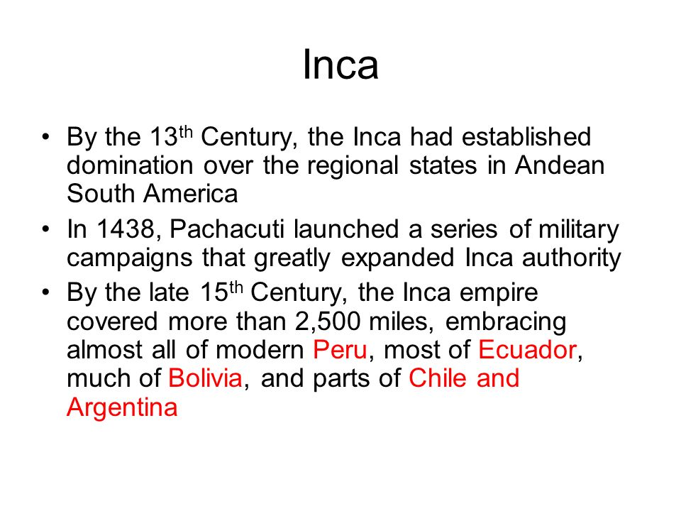 By the 13 th Century, the Inca had established domination over the regional states in Andean South America In 1438, Pachacuti launched a series of military campaigns that greatly expanded Inca authority By the late 15 th Century, the Inca empire covered more than 2,500 miles, embracing almost all of modern Peru, most of Ecuador, much of Bolivia, and parts of Chile and Argentina