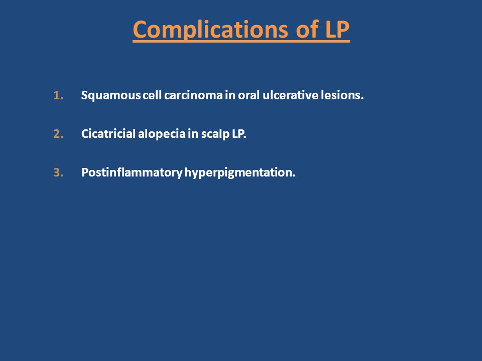 Complications of LP 1.Squamous cell carcinoma in oral ulcerative lesions. 2.Cicatricial alopecia in scalp LP. 3.Postinflammatory hyperpigmentation.