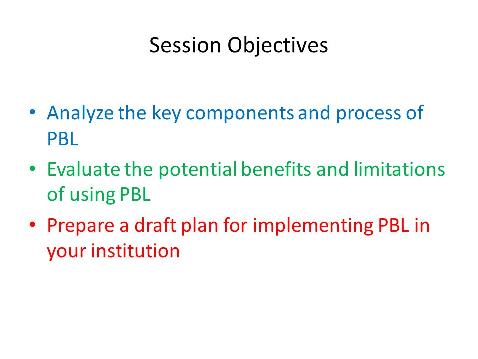 Session Objectives Analyze the key components and process of PBL Evaluate the potential benefits and limitations of using PBL Prepare a draft plan for implementing PBL in your institution