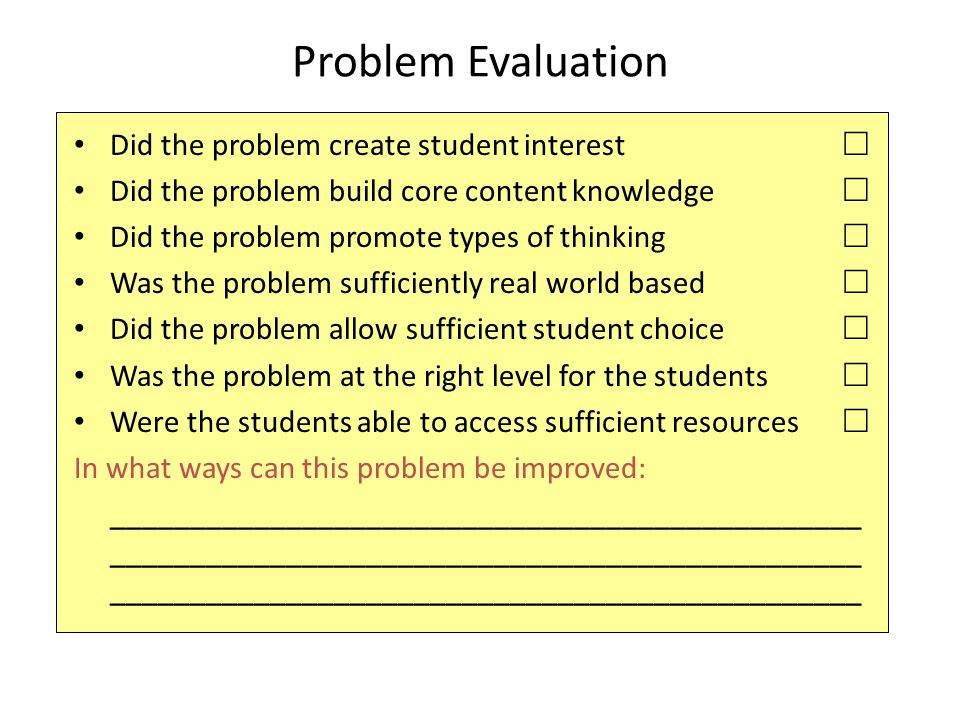 Problem Evaluation Did the problem create student interest  Did the problem build core content knowledge  Did the problem promote types of thinking  Was the problem sufficiently real world based  Did the problem allow sufficient student choice  Was the problem at the right level for the students  Were the students able to access sufficient resources  In what ways can this problem be improved: _______________________________________________ _______________________________________________ _______________________________________________