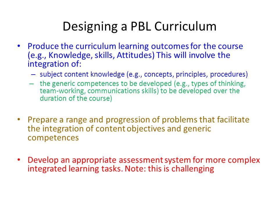 Designing a PBL Curriculum Produce the curriculum learning outcomes for the course (e.g., Knowledge, skills, Attitudes) This will involve the integration of: – subject content knowledge (e.g., concepts, principles, procedures) – the generic competences to be developed (e.g., types of thinking, team-working, communications skills) to be developed over the duration of the course) Prepare a range and progression of problems that facilitate the integration of content objectives and generic competences Develop an appropriate assessment system for more complex integrated learning tasks.