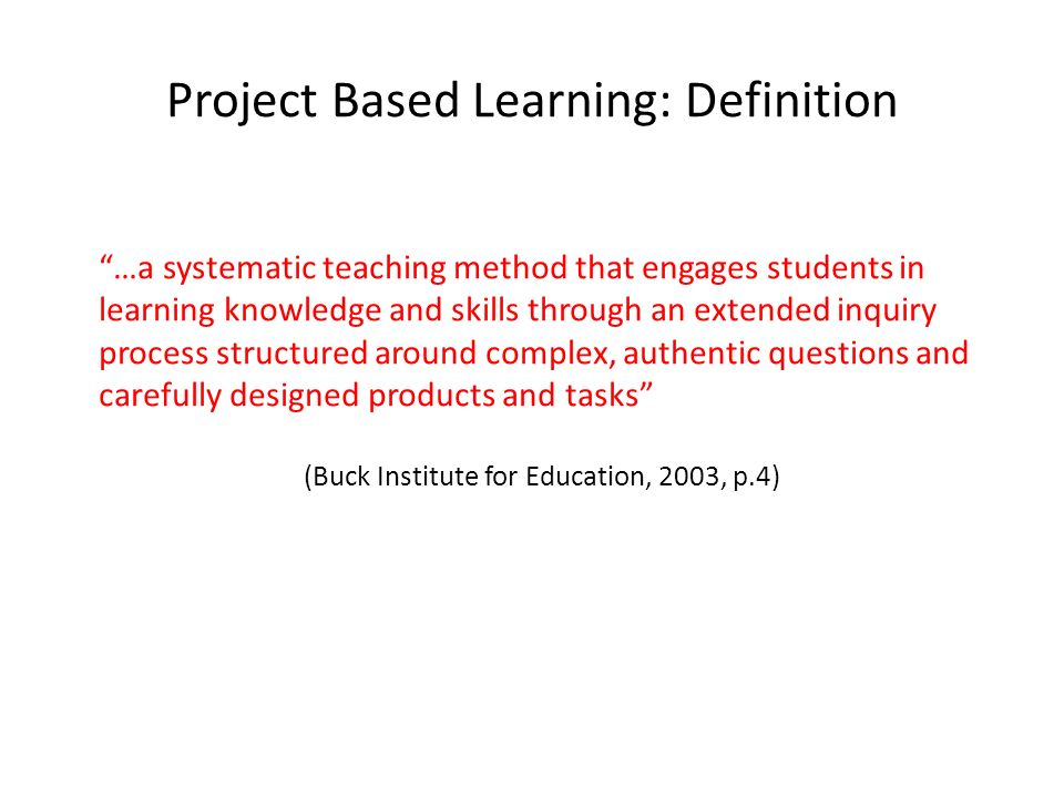 Project Based Learning: Definition …a systematic teaching method that engages students in learning knowledge and skills through an extended inquiry process structured around complex, authentic questions and carefully designed products and tasks (Buck Institute for Education, 2003, p.4)