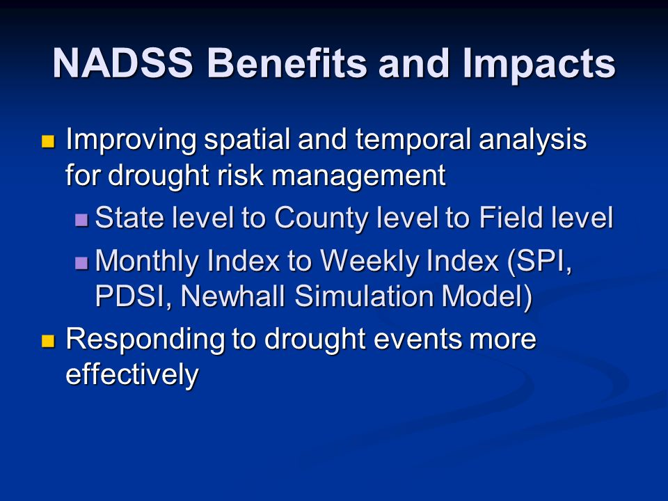 NADSS Benefits and Impacts Improving spatial and temporal analysis for drought risk management Improving spatial and temporal analysis for drought risk management State level to County level to Field level State level to County level to Field level Monthly Index to Weekly Index (SPI, PDSI, Newhall Simulation Model) Monthly Index to Weekly Index (SPI, PDSI, Newhall Simulation Model) Responding to drought events more effectively Responding to drought events more effectively