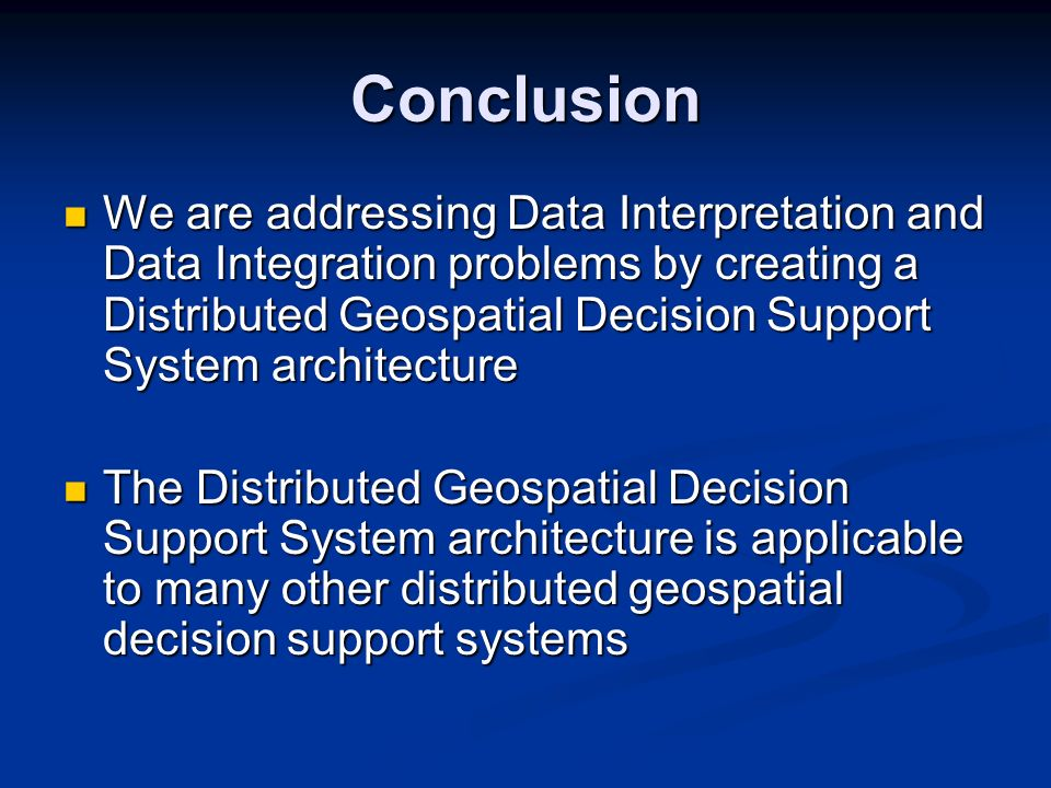 Conclusion We are addressing Data Interpretation and Data Integration problems by creating a Distributed Geospatial Decision Support System architecture We are addressing Data Interpretation and Data Integration problems by creating a Distributed Geospatial Decision Support System architecture The Distributed Geospatial Decision Support System architecture is applicable to many other distributed geospatial decision support systems The Distributed Geospatial Decision Support System architecture is applicable to many other distributed geospatial decision support systems