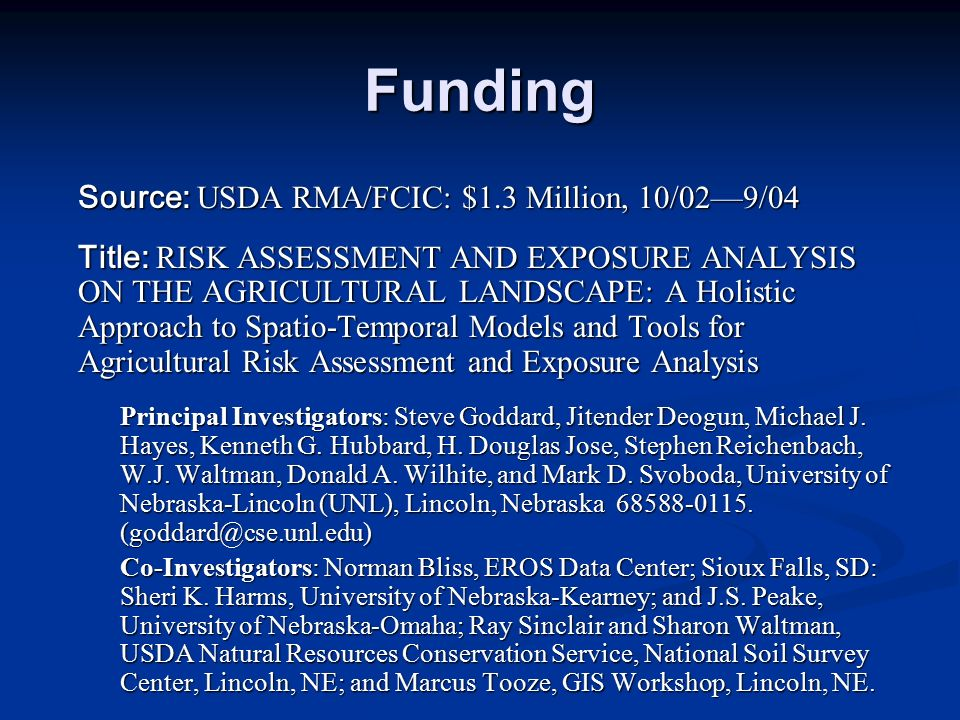 Funding Source: USDA RMA/FCIC: $1.3 Million, 10/02—9/04 Title: RISK ASSESSMENT AND EXPOSURE ANALYSIS ON THE AGRICULTURAL LANDSCAPE: A Holistic Approach to Spatio-Temporal Models and Tools for Agricultural Risk Assessment and Exposure Analysis Principal Investigators: Steve Goddard, Jitender Deogun, Michael J.