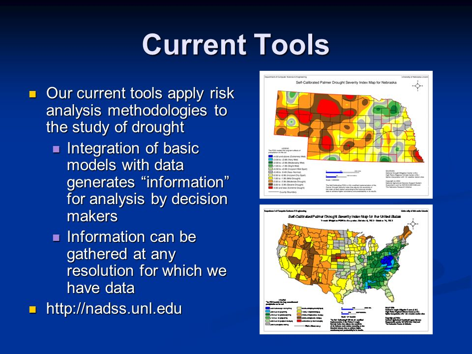 Current Tools Our current tools apply risk analysis methodologies to the study of drought Our current tools apply risk analysis methodologies to the study of drought Integration of basic models with data generates information for analysis by decision makers Integration of basic models with data generates information for analysis by decision makers Information can be gathered at any resolution for which we have data Information can be gathered at any resolution for which we have data