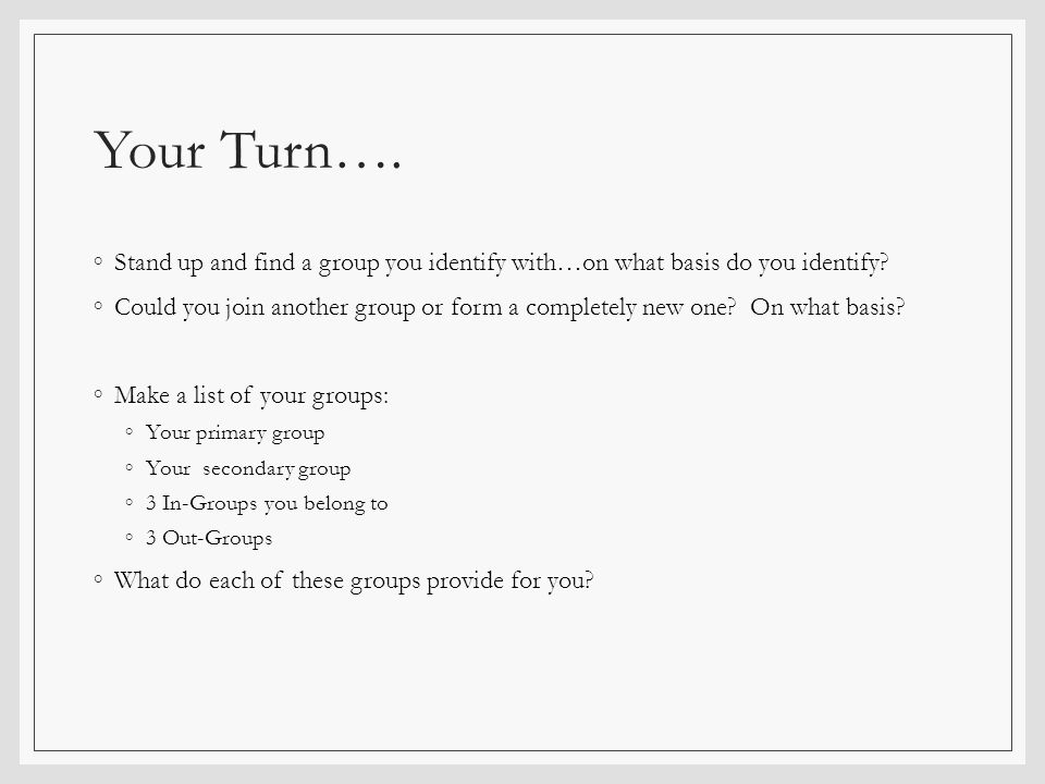 Your Turn…. ◦Stand up and find a group you identify with…on what basis do you identify? ◦Could you join another group or form a completely new one? On