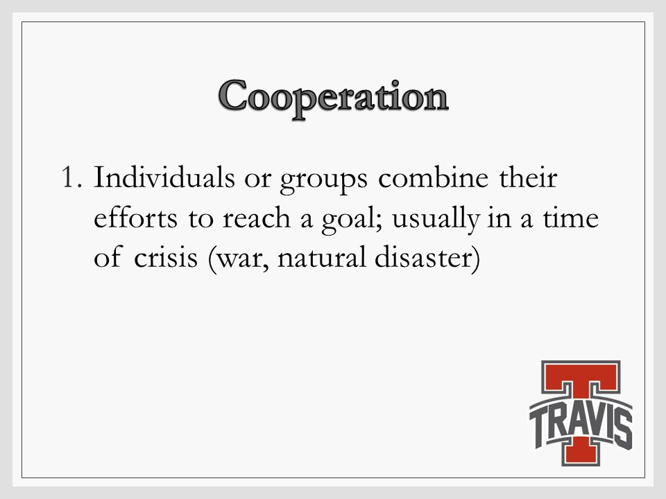 1.Individuals or groups combine their efforts to reach a goal; usually in a time of crisis (war, natural disaster)