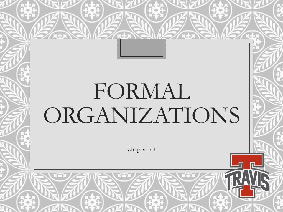 FORMAL ORGANIZATIONS Chapter 6.4