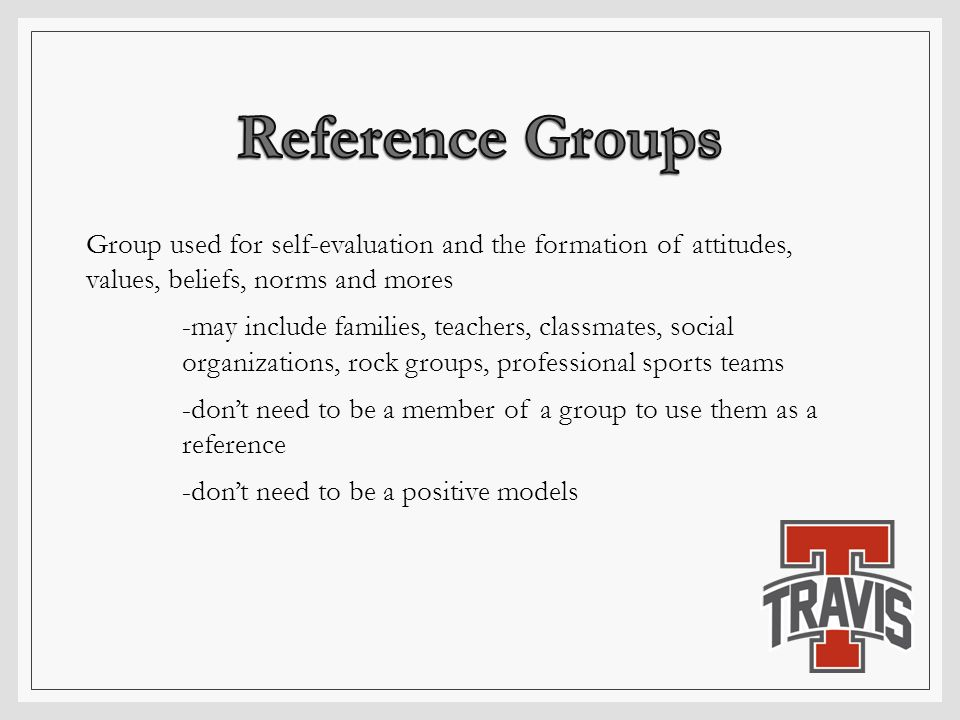 Group used for self-evaluation and the formation of attitudes, values, beliefs, norms and mores -may include families, teachers, classmates, social or