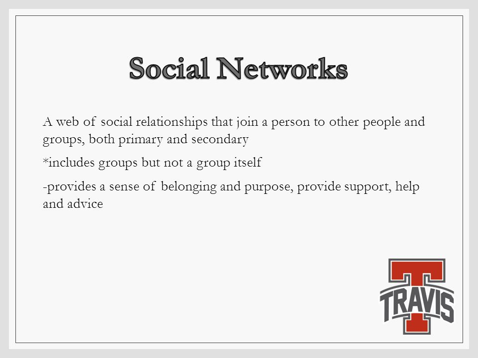 A web of social relationships that join a person to other people and groups, both primary and secondary *includes groups but not a group itself -provi