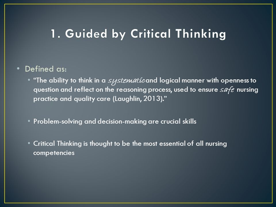 Defined as: The ability to think in a systematic and logical manner with openness to question and reflect on the reasoning process, used to ensure safe nursing practice and quality care (Laughlin, 2013). Problem-solving and decision-making are crucial skills Critical Thinking is thought to be the most essential of all nursing competencies