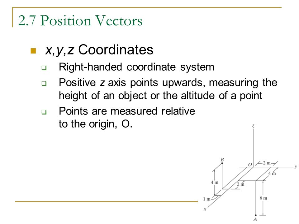 2.7 Position Vectors x,y,z Coordinates  Right-handed coordinate system  Positive z axis points upwards, measuring the height of an object or the altitude of a point  Points are measured relative to the origin, O.
