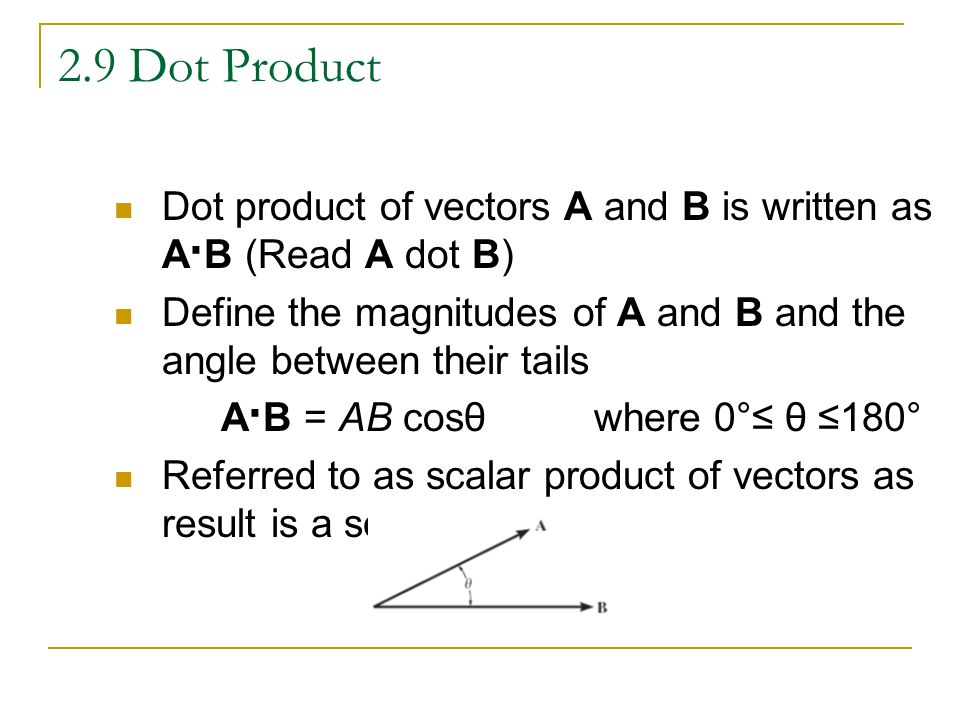 2.9 Dot Product Dot product of vectors A and B is written as A · B (Read A dot B) Define the magnitudes of A and B and the angle between their tails A · B = AB cosθ where 0 ° ≤ θ ≤180 ° Referred to as scalar product of vectors as result is a scalar