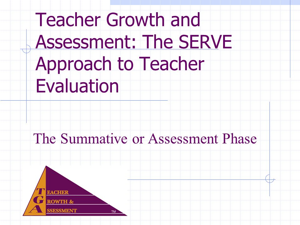 Teacher Growth and Assessment: The SERVE Approach to Teacher Evaluation The Summative or Assessment Phase