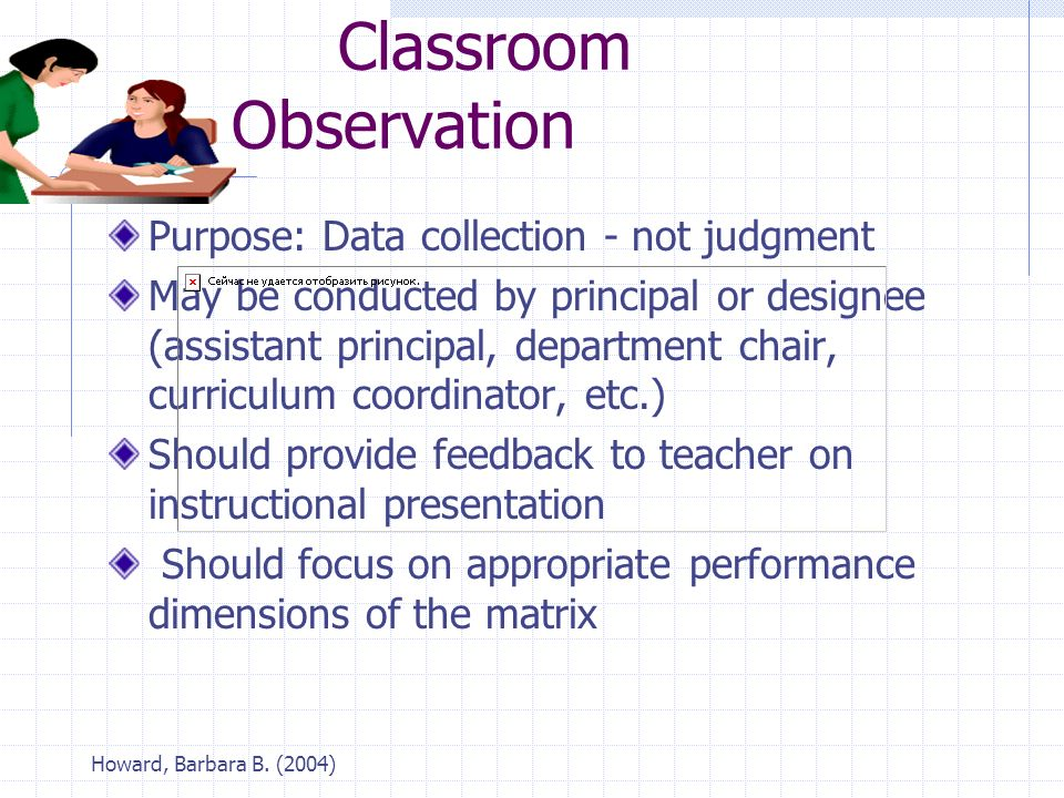 Howard, Barbara B. (2004) Classroom Observation Purpose: Data collection - not judgment May be conducted by principal or designee (assistant principal