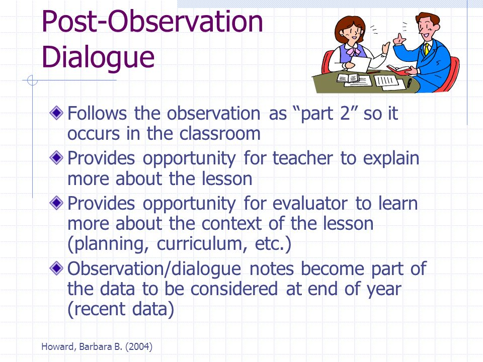 "Howard, Barbara B. (2004) Post-Observation Dialogue Follows the observation as ""part 2"" so it occurs in the classroom Provides opportunity for teacher"