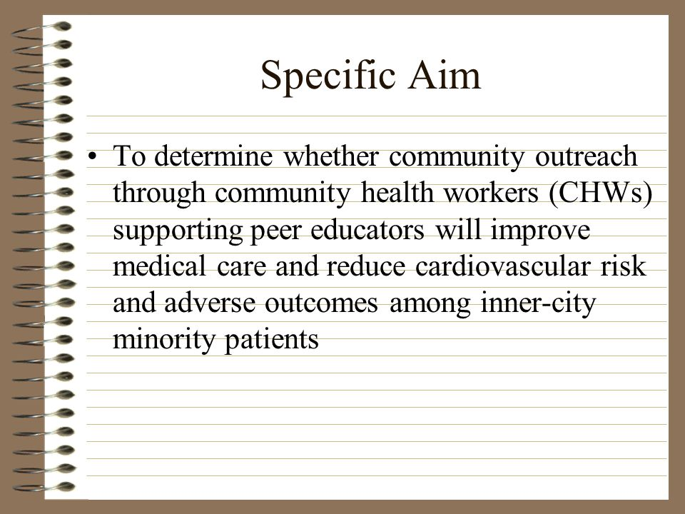 Specific Aim To determine whether community outreach through community health workers (CHWs) supporting peer educators will improve medical care and reduce cardiovascular risk and adverse outcomes among inner-city minority patients