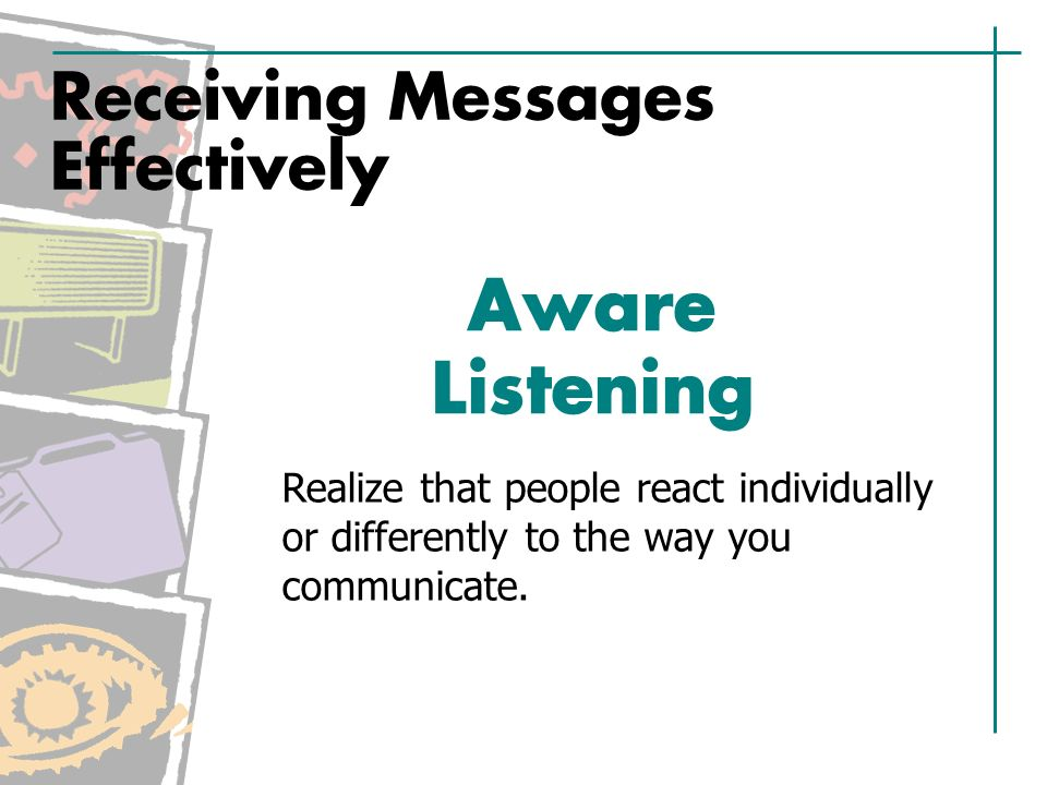Receiving Messages Effectively Aware Listening Realize that people react individually or differently to the way you communicate.