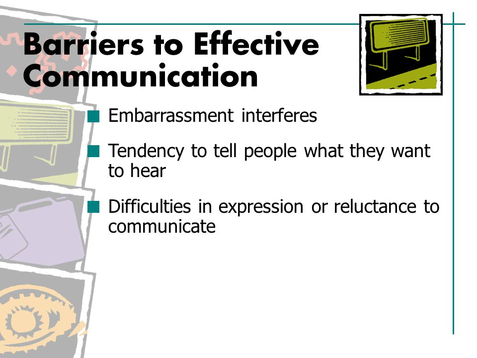 Embarrassment interferes Tendency to tell people what they want to hear Difficulties in expression or reluctance to communicate Barriers to Effective Communication