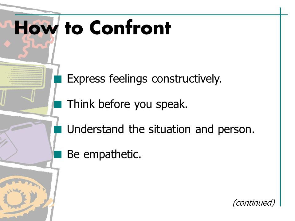 How to Confront Express feelings constructively. Think before you speak.