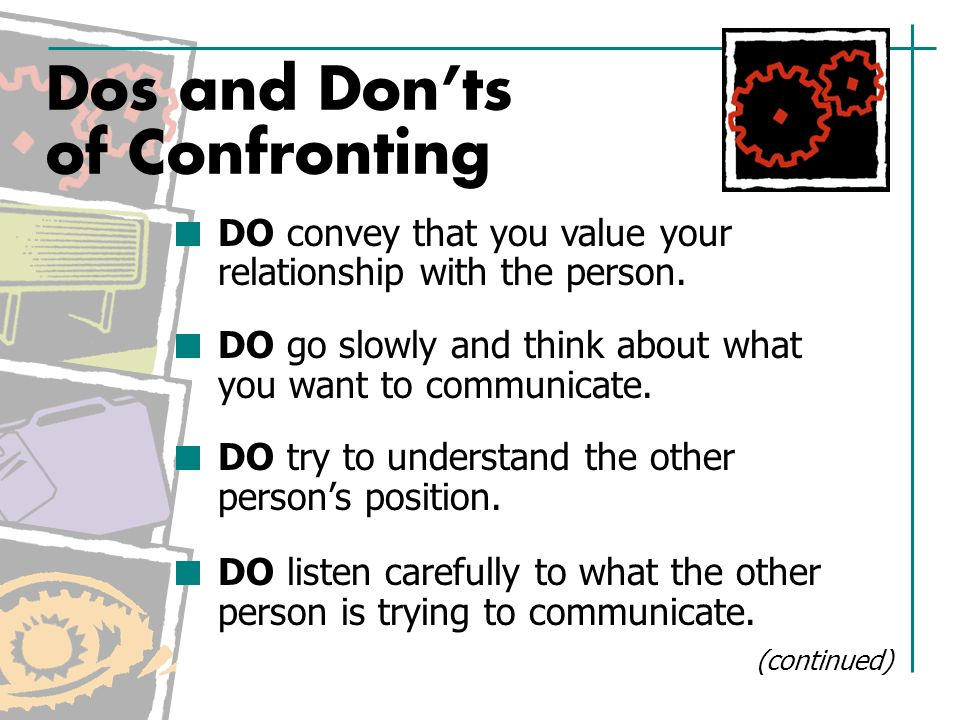 Dos and Don'ts of Confronting DO convey that you value your relationship with the person.
