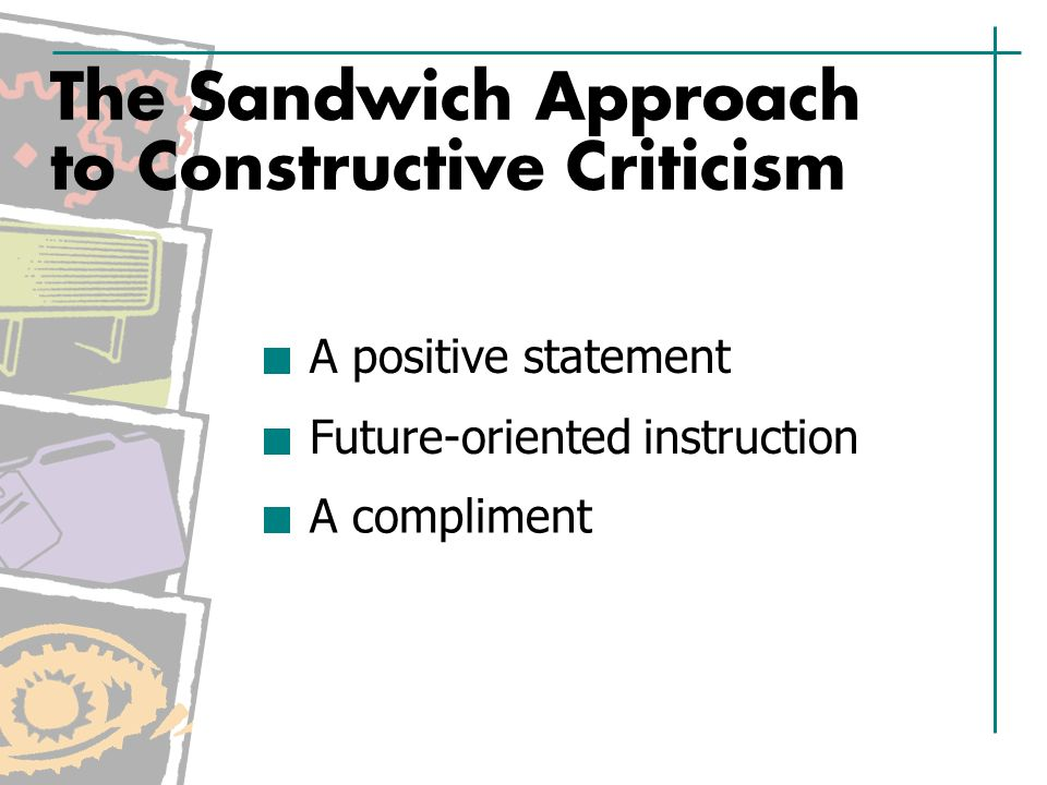 The Sandwich Approach to Constructive Criticism A positive statement Future-oriented instruction A compliment
