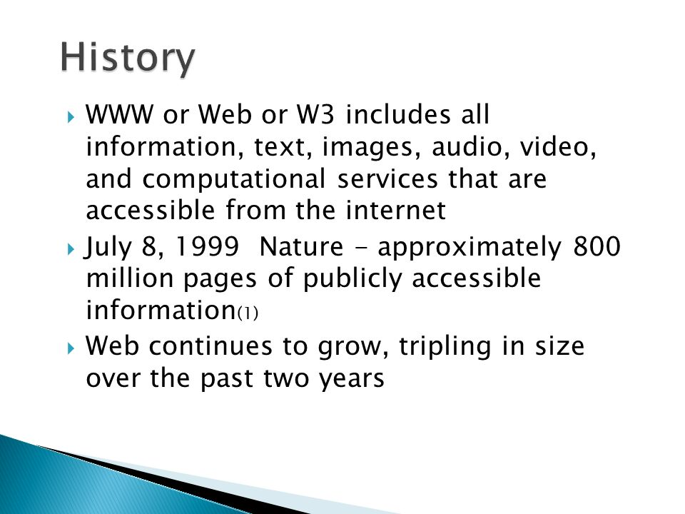  WWW or Web or W3 includes all information, text, images, audio, video, and computational services that are accessible from the internet  July 8, 1999 Nature - approximately 800 million pages of publicly accessible information (1)  Web continues to grow, tripling in size over the past two years