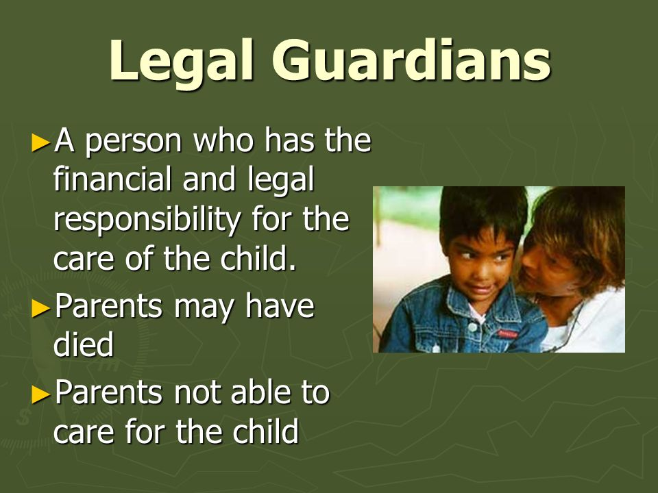 Legal Guardians ► A person who has the financial and legal responsibility for the care of the child. ► Parents may have died ► Parents not able to car