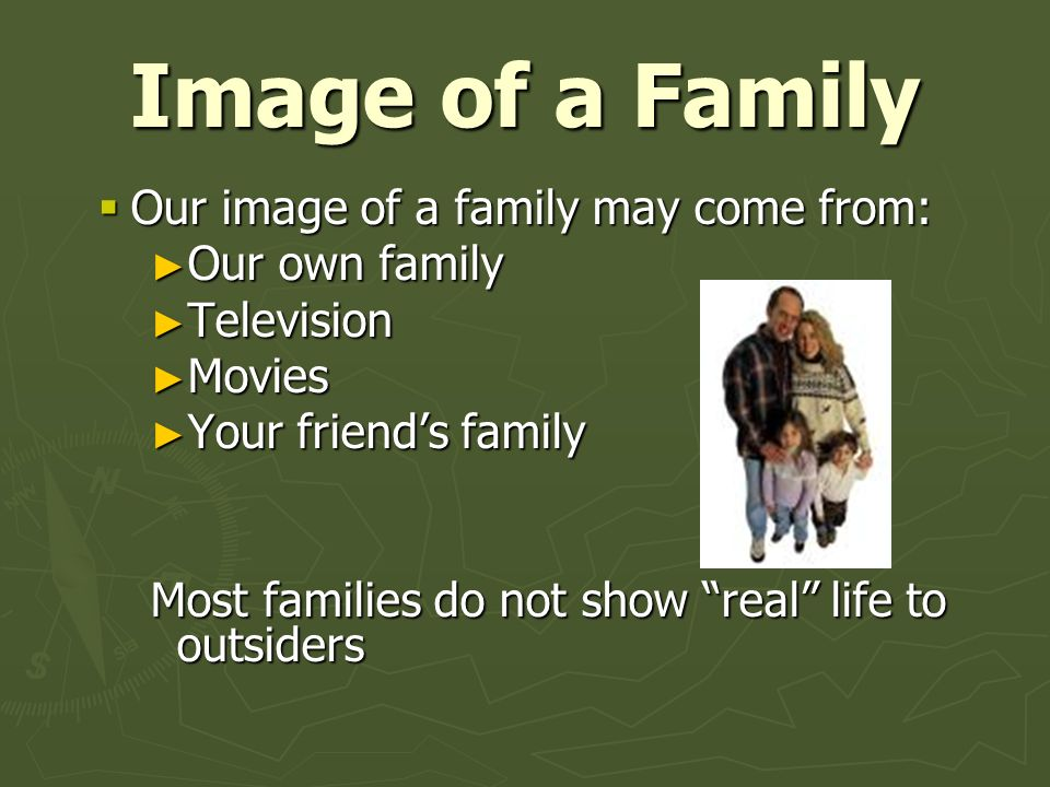 """Image of a Family  Our image of a family may come from: ► Our own family ► Television ► Movies ► Your friend's family Most families do not show """"real"""