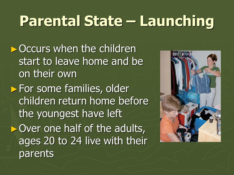 Parental State – Launching ► Occurs when the children start to leave home and be on their own ► For some families, older children return home before t