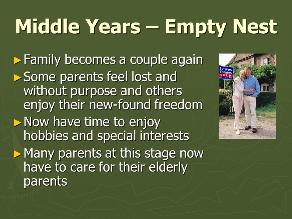 Middle Years – Empty Nest ► Family becomes a couple again ► Some parents feel lost and without purpose and others enjoy their new-found freedom ► Now